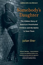 Somebody's Daughter : The Hidden Story of America's Prostituted Children and the Battle to Save Them - Julian Sher