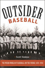 Outsider Baseball : The Weird World of Hardball on the Fringe, 18761950 - Scott Simkus