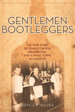 Gentlemen Bootleggers : The True Story of Templeton Rye, Prohibition, and a Small Town in Cahoots - Bryce T. Bauer