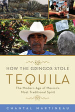 How the Gringos Stole Tequila : The Modern Age of Mexico's Most Traditional Spirit - Chantal Martineau