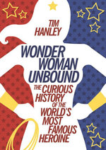 Wonder Woman Unbound : The Curious History of the World's Most Famous Heroine - Tim Hanley