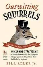 Outwitting Squirrels : 101 Cunning Stratagems to Reduce Dramatically the Egregious Misappropriation of Seed from Your Birdfeeder by Squirrels - Bill Adler
