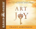 The Art of Joy : Three Supernatural Keys To: Believe Again, Recapture Hope, Experience Freedom - Tracey Armstrong