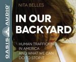In Our Backyard : Human Trafficking in America and What We Can Do to Stop It - Nita Belles