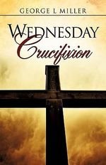 Wednesday Crucifixion - George L Miller