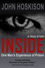 INSIDE (One Man's Experience of Prison) A True Story : One Man's Experience of Prison - John Hoskison
