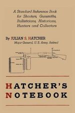 Hatcher's Notebook : A Standard Reference Book for Shooters, Gunsmiths, Ballisticians, Historians, Hunters, and Collectors - Julian S Hatcher