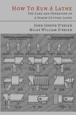 How to Run a Lathe; The Care and Operation of a Screw Cutting Lathe - John Joseph O'Brien