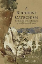 A Buddhist Catechism : An Outline of the Doctrine of the Buddha Gotama in the Form of Question and Answer - Subhadra Bhikshu