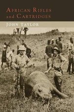 African Rifles and Cartridges : The Experiences and Opinions of a Professional Ivory Hunter - John Taylor