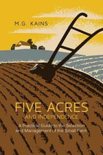 Five Acres and Independence : A Practical Guide to the Selection ND Management of the Small Farm - Maurice G Kains
