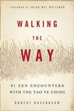 Walking the Way : 81 ZEN Encounters with the Tao Te Ching - Robert Rosenbaum