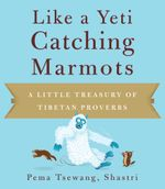 Like a Yeti Catching Marmots : A Little Treasury of Tibetan Proverbs - Pema Tsewang