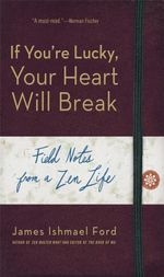 If You're Lucky, Your Heart Will Break : Field Notes from a Zen Life - James Ishmael Ford