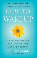 How to Wake Up : A Buddhist-Inspired Guide to Navigating Joy and Sorrow - Toni Bernhard
