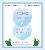Feng Shui: Seeing Is Believing : Essential Geomancy for Beginners and Skeptics - Jampa Ludrup