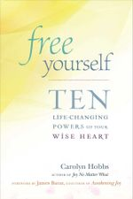 Free Yourself : Ten Life-Changing Powers of Your Wise Heart - Carolyn Hobbs
