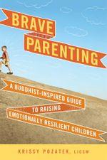 Brave Parenting : A Buddhist-Inspired Guide to Raising Emotionally Resilient Children - Krissy Pozatek