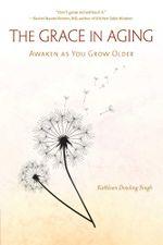 The Grace in Aging : Awaken as You Grow Older - Kathleen Dowling Singh