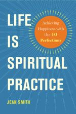 Life Is Spiritual Practice : Achieving Happiness with the Ten Perfections - Jean Smith