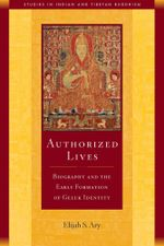 Authorized Lives : Biography and the Early Formation of Geluk Identity - Elijah Ary