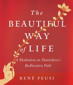 The Beautiful Way of Life : A Meditation on Shantideva's Bodhisattva Path - Rene Feusi