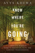 Know Where You're Going : A Complete Buddhist Guide to Meditation, Faith, and Everyday Transcendence - Ayya Khema