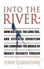 Into the River : How Big Data, the Long Tail and Situated Cognition are Changing the World of Market Insights Forever - Tony Cosentino