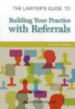 The Lawyer's Guide to Building Your Practice with Referrals : Protecting Your Intellectual Property - Steven J. Shaer