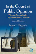 In the Court of Public Opinion : Strategies for Litigation Communications - James F. Haggerty
