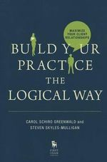 Build Your Practice the Logical Way : Maximize Your Client Relationships - Carol, Ph.D Schiro Greenwald