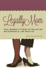 Legally Mom : Real Women's Stories of Balancing Motherhood and Law Practice - Anne Murphy Brown