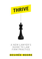 Thrive : A New Lawyer's Guide to Law Firm Practice - Desiree Moore