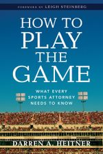 How to Play the Game : What Every Sports Attorney Needs to Know - Darren Heitner