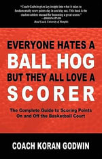 Everyone Hates a Ball Hog But They All Love a Scorer : The Complete Guide to Scoring Points On and Off the Basketball Court - Koran Godwin