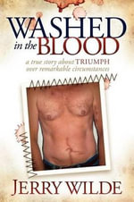 Washed In The Blood : A True Story about Triumph Over Remarkable Circumstances - Jerry Wilde