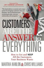 Customers are the Answer to Everything : How to Get and Keep All the Customers Your Business Wants - Martha Hanlon