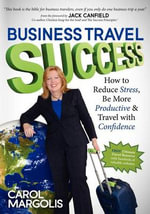 Business Travel Success : How to Reduce Stress, Be More Productive and Travel with Confidence - Carol Margolis