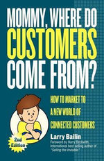 Mommy, Where Do Customers Come From? : How to Market to a New World of Connected Customers - Larry Balin