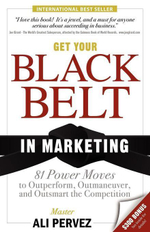 Get Your Black Belt in Marketing : 81 Power Moves to Outperform, Outmaneuver, and Outsmart the Competition - Ali Pervez
