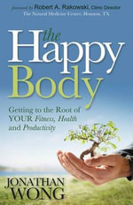 The Happy Body : Getting to the Root of Your Fitness, Health and Productivity - Jonathan Wong