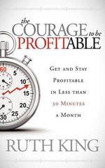 The Courage to be Profitable : Get and Stay Profitable in Less Than 30 Minutes a Month - Ruth Kiing