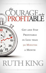 The Courage to Be Profitable : Get and Stay Profitable in Less Than 30 Minutes a Month - Ruth King