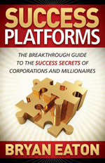 Success Platforms : The Breakthrough Guide to the Success Secrets of Corporations and Millionaires - Bryan Eaton