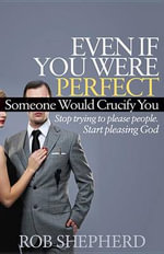 Even If You Were Perfect, Someone Would Crucify You : Stop Trying to Please People. Start Pleasing God - Rob Shepherd