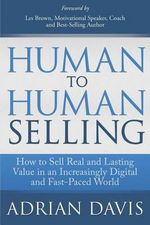 Human to Human Selling : How to Transform Digital-Age Customers Into Business Partners and Friends for Sales Success, Long-Term Profit, and Sheer On-The-Job Enjoyment - Adrian Davis