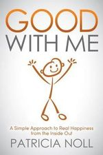 Good with Me : A Simple Approach to Real Happiness from the Inside Out - Patricia Noll