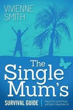 The Single Mum's Survival Guide : How to Pick Up the Pieces and Build a Happy New Life - Vivienne Smith