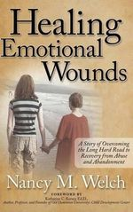 Healing Emotional Wounds : A Story of Overcoming the Long Hard Road to Recovery from Abuse and Abandonment - Nancy M Welch