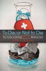 To Die or Not to Die : Ten Tricks to Getting Better Medical Care - Judy Cook